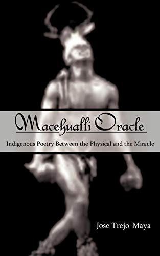 Macehualli Oracle: Indigenous Poetry Between the Physical and the Miracle: Jose Trejo-Maya