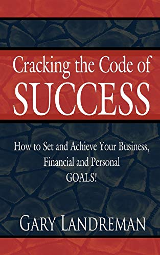 Cracking the Code of Success How to Set and Achieve Your Business, Financial and Personal GOALS: ...