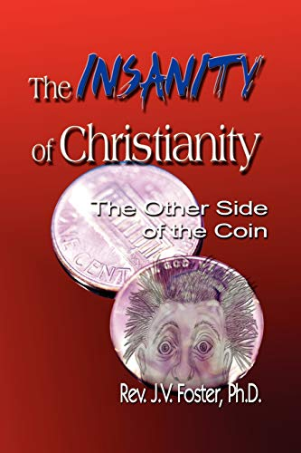 The Insanity of Christianity: Or the Other Side of the Coin: Foster, Ph.D Pastor J.V.