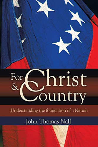 For Christ And Country: Understanding the foundation of a Nation: Nall, John Thomas