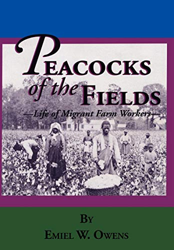 Peacocks of the Fields: The Working Lives of Migrant Farms Workers: Emiel W. Owens
