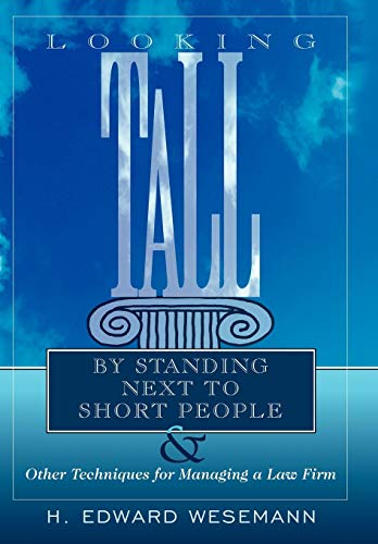 Looking Tall by Standing Next to Short People: Other Techniques for Managing a Law Firm: H. Edward ...