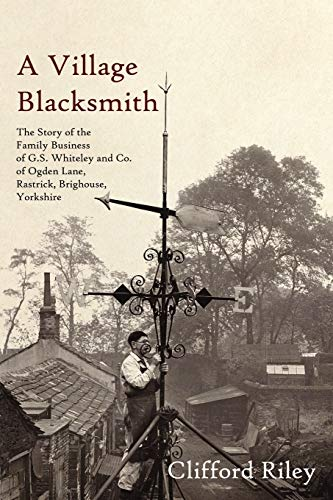 A Village Blacksmith The Story of the Family Business of G.S. Whiteley and Co of Ogden Lane, Rast...