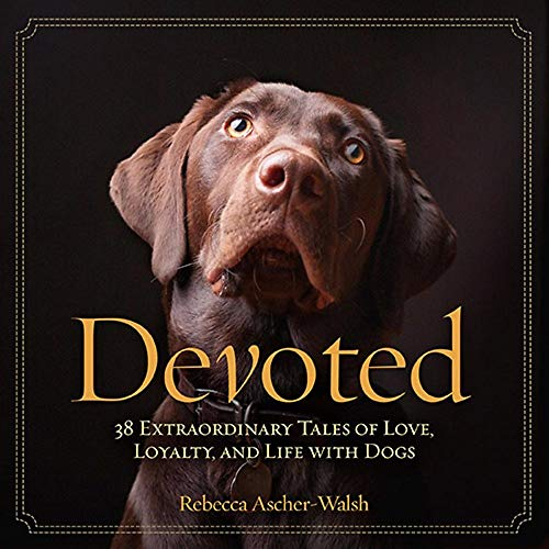 Devoted: 38 Extraordinary Tales of Love, Loyalty, and Life With Dogs: Ascher-Walsh, Rebecca