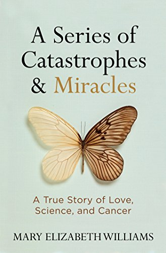 A Series of Catastrophes and Miracles: A True Story of Love, Science, and Cancer: Mary Elizabeth ...