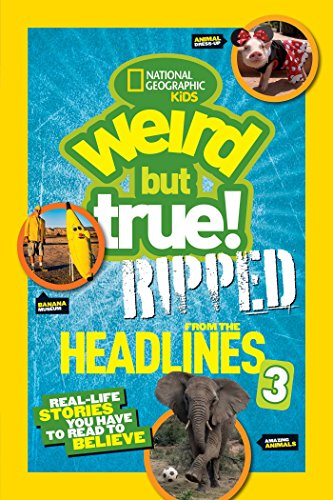 National Geographic Kids Weird But True!: Ripped from the Headlines 3: Real-Life Stories You Have ...