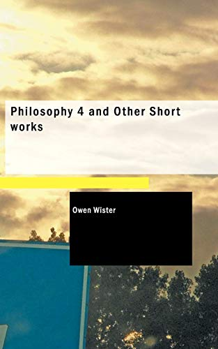 Philosophy 4 and Other Short works: Owen Wister