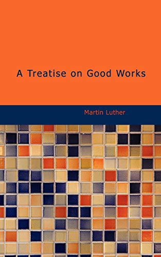 A Treatise on Good Works: together with the Letter of Dedication (9781426409660) by Martin Luther