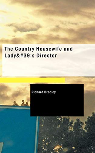 The Country Housewife and Lady's Director: in the Management of a House, and the Delights and ...