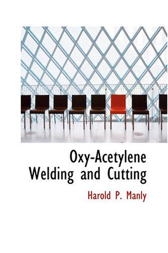 Oxy-Acetylene Welding and Cutting: Harold P. Manly