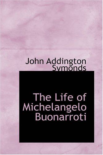 The Life of Michelangelo Buonarroti: Symonds, John Addington