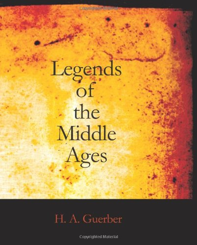 Legends of the Middle Ages: Narrated with Special Reference to Literature and Art: H. A. Guerber