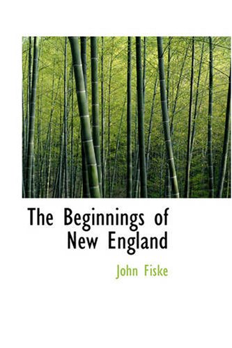 The Beginnings of New England: Or the Puritan Theocracy in its Relations to Civil: John Fiske
