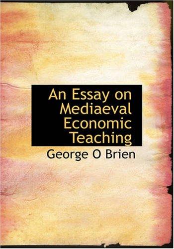 An Essay on Mediaeval Economic Teaching: George O Brien