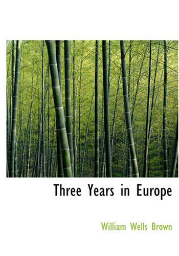 Three Years in Europe: Places I Have Seen and People I Have Met: Brown, William Wells
