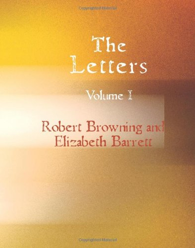 The Letters of Robert Browning and Elizabeth Barrett Volume 1: Robert Browning