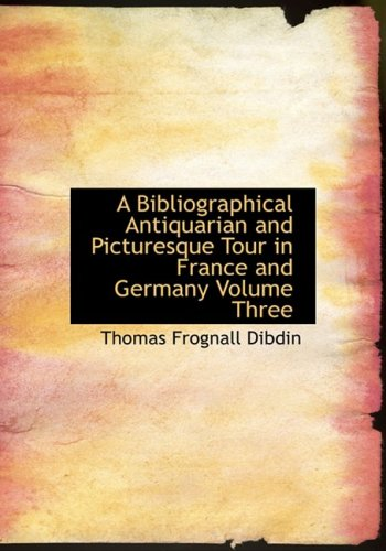 A Bibliographical Antiquarian and Picturesque Tour in France and Germany Volume Three: Thomas ...
