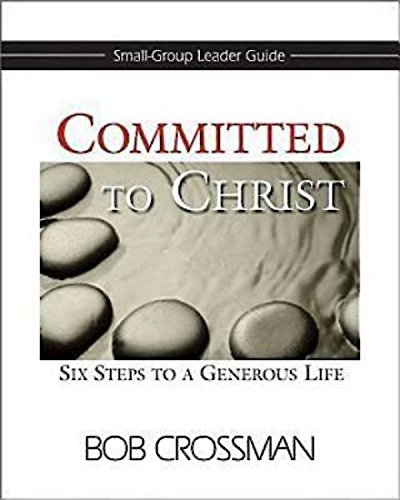 Committed to Christ: Small-Group Leader Guide: Six Steps to a Generous Life: Bob Crossman