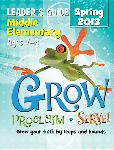 9781426752001: Grow, Proclaim, Serve! Middle Elementary Leader's Guide Spring 2013: Grow your faith by leaps and bounds
