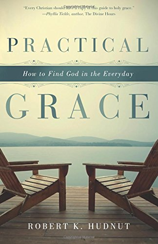 Practical Grace: How to Find God in the Everyday: Hudnut, Robert K.