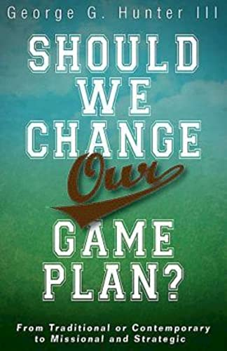 Should We Change Our Game Plan?: From Traditional or Contemporary to Missional and Strategic: ...
