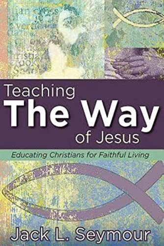 Teaching the Way of Jesus: Educating Christians for Faithful Living: Seymour, Jack L.