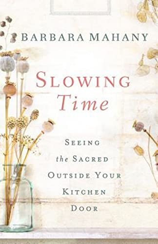 Slowing Time: Seeing the Sacred Outside Your Kitchen Door: Mahany, Barbara