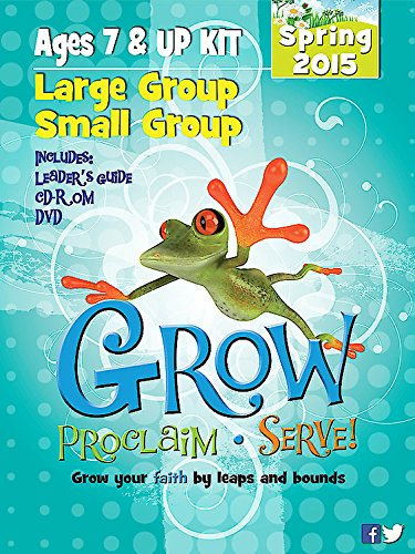 Grow, Proclaim, Serve! Large Group/Small Group Ages 7 & Up Kit Spring 2015: Grow Your ...