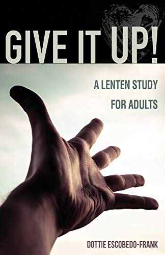 Give It Up A Lenten Study for: DOTTIE ESCOBEDO-FRANK