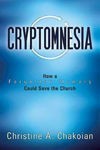 Cryptomnesia: How a Forgotten Memory Could Save the Church: Chakoian, Christine