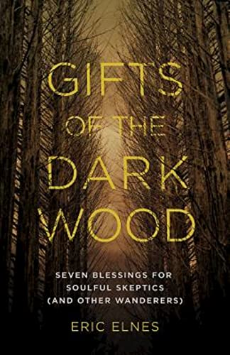 Gifts of the Dark Wood: Seven Blessings for Soulful Skeptics (and Other Wanderers): Elnes, Eric