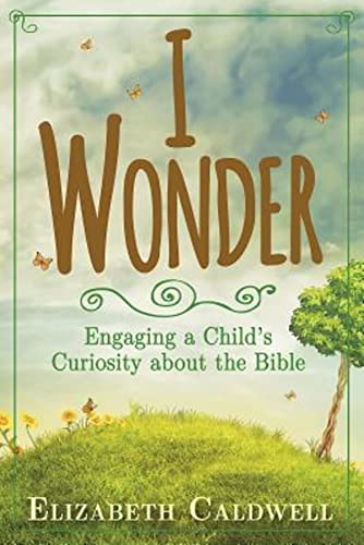 I Wonder: Engaging a Child's Curiosity about the Bible: Elizabeth Caldwell