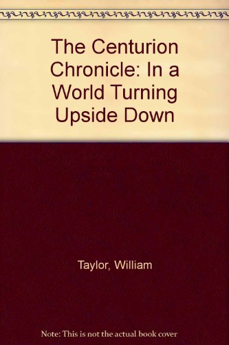 The Centurion Chronicle: In a World Turning Upside Down: Taylor, William
