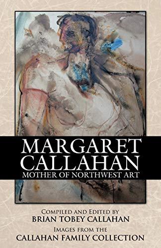 Margaret Callahan: Mother of Northwest Art (Paperback) - Brian Tobey Callahan