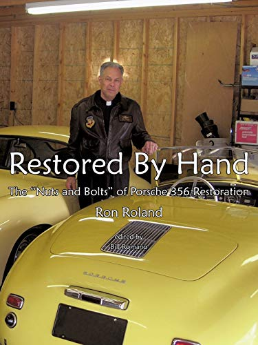 """Restored by Hand: The """"Nuts and Bolts"""" of Porsche 356 Restoration: Roland, Ron"""