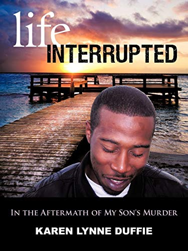 Life Interrupted: In the Aftermath of My Son's Murder: Karen Lynne Duffie