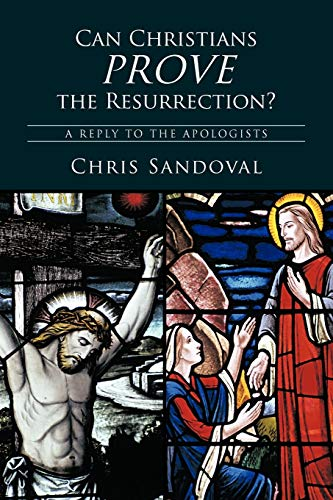 Can Christians Prove the Resurrection A Reply to the Apologists: Chris Sandoval