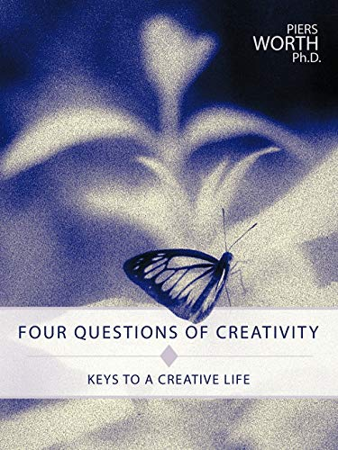 Four Questions of Creativity: Keys to a Creative Life: Piers Worth Ph. D., Worth Ph. D.; Piers ...