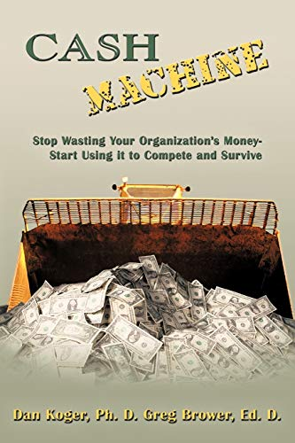 Cash Machine: Stop Wasting Your Organizations Money-Start Using It to Compete and Survive: Ph. D ...