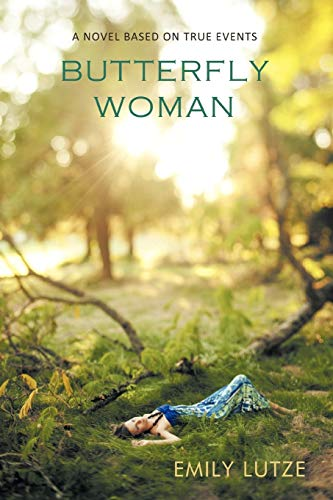 Butterfly Woman: A Novel Based on True Events: Emily Lutze