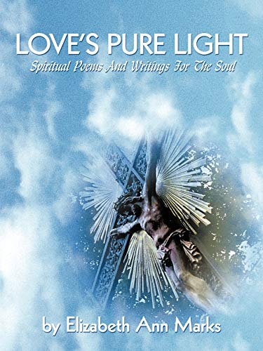Loves Pure Light: Spiritual Poems and Writings for the Soul: Elizabeth Ann Marks