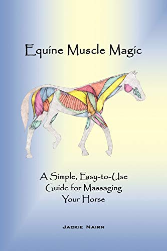 Equine Muscle Magic: A Simple, Easy-to-Use Guide for Massaging Your Horse