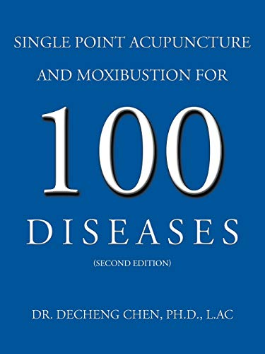 Single Point Acupuncture and Moxibustion For 100 Diseases: Dr. Decheng Chen Ph. D. L. Ac