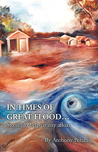 In Times of Great Flood...: Stories to Help Us Stay Afloat: Peranio, Anthony