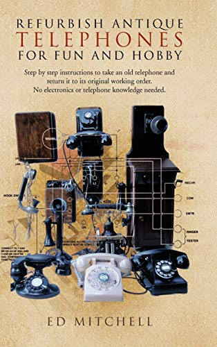 9781426962820: Refurbish Antique Telephones for Fun and Hobby: Step by Step Instructions to Take an Old Telephone and Return It to Its Original Working Order. No Ele