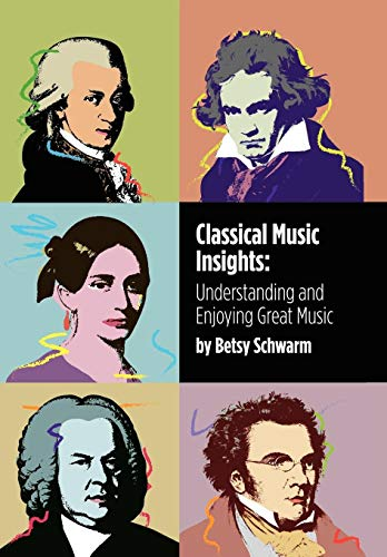 Classical Music Insights: Understanding and Enjoying Great Music: Schwarm, Betsy