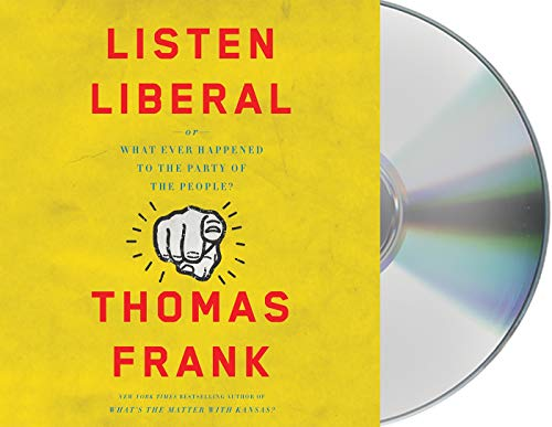 Listen, Liberal: Or, What Ever Happened to the Party of the People? (Compact Disc): Thomas Frank