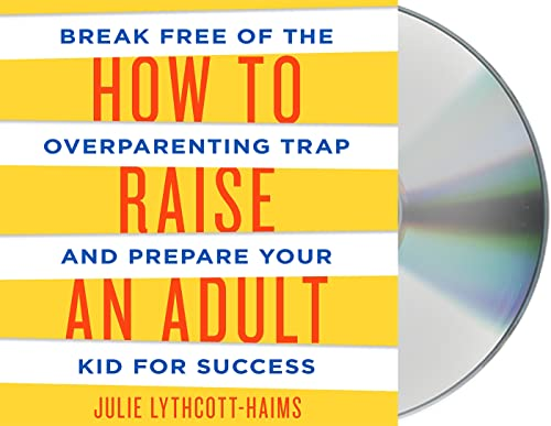 How to Raise an Adult: Break Free of the Overparenting Trap and Prepare Your Kid for Success: Julie...
