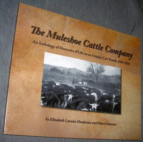 The Muleshoe Cattle Company: An Anthology of Memories of Life on an Arizona Cow Ranch, 1906-1928: ...