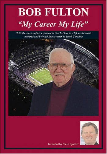 Bob Fulton My Life My Career for 43 Years The Voice of the Gamecocks: Bob Fulton